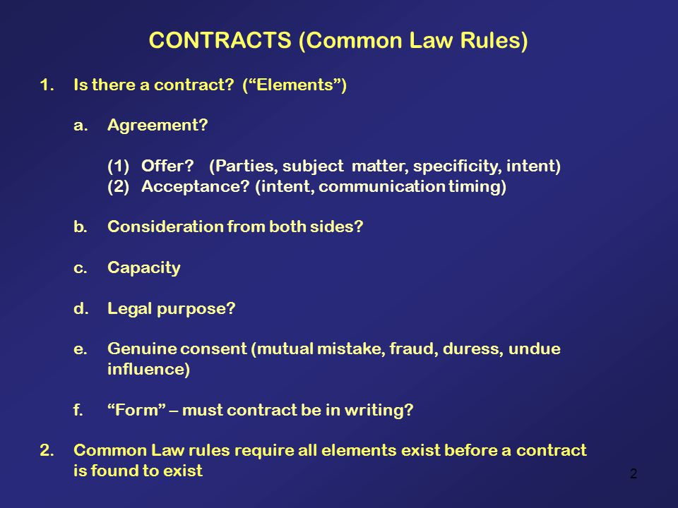 2 CONTRACTS (Common Law Rules) 1.Is there a contract? (Elements) a.Agreement? (1)Offer?(Parties, subject matter, specificity, intent) (2)Acceptance? (