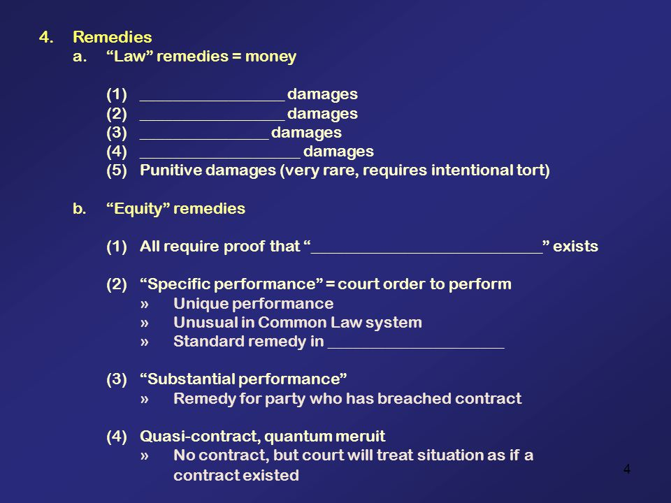 4 4.Remedies a.Law remedies = money (1)__________________ damages (2)__________________ damages (3)________________ damages (4)____________________ damages (5)Punitive damages (very rare, requires intentional tort) b.Equity remedies (1)All require proof that _____________________________ exists (2)Specific performance = court order to perform »Unique performance »Unusual in Common Law system »Standard remedy in ______________________ (3)Substantial performance »Remedy for party who has breached contract (4)Quasi-contract, quantum meruit »No contract, but court will treat situation as if a contract existed