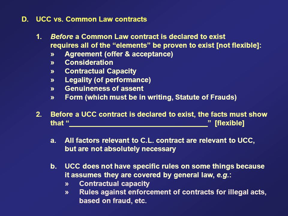 D.UCC vs. Common Law contracts 1.Before a Common Law contract is declared to exist requires all of the elements be proven to exist [not flexible]: »Ag