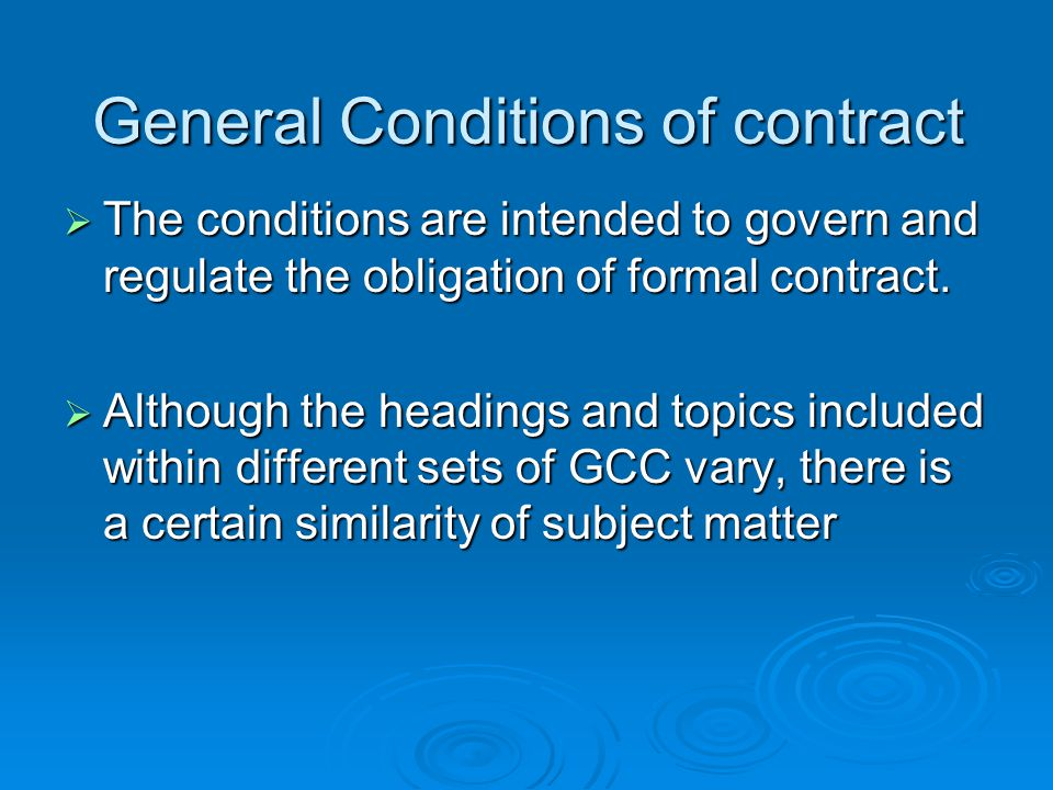 Contents of GCC Definitions Definitions Contract documents Contract documents Rights and responsibilities of owner Rights and responsibilities of owner Duties and authorities of engineer Duties and authorities of engineer Rights and responsibilities of contractor Rights and responsibilities of contractor Sub-contractor, Separate contractors Sub-contractor, Separate contractors Time Time Payments and completions Payments and completions Changes in the work Changes in the work Protection of persons and property Protection of persons and property Insurance and bond Insurance and bond Disputes Disputes Termination of contract Termination of contract Miscellaneous provisions Miscellaneous provisions