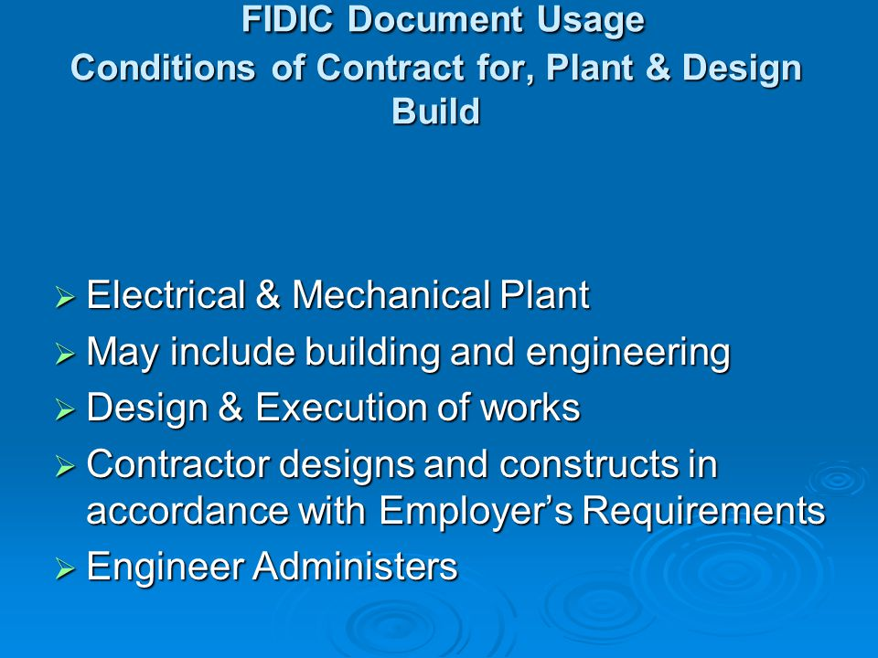 FIDIC Document Usage Short Form of Contract Small capital value projects Small capital value projects Simple content Simple content Contractor constructs to Employers designs Contractor constructs to Employers designs No Particular Conditions No Particular Conditions No Impartial Engineer No Impartial Engineer