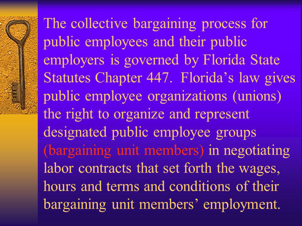 Todays training will not go into the legal aspects of the collective bargaining process except to note that it is regulated by Florida Statute and a special State Commission entitled the Public Employees Relations Commission (PERC) empowered to oversee the implementation of the law and to rule on representation disputes/issues and Unfair Labor Practice (ULP) charges.