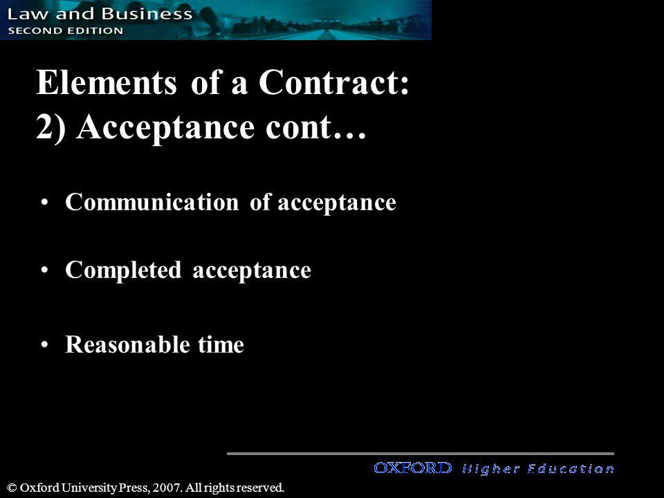 © Oxford University Press, 2007. All rights reserved. Elements of a Contract: 2) Acceptance cont… Communication of acceptance Completed acceptance Rea