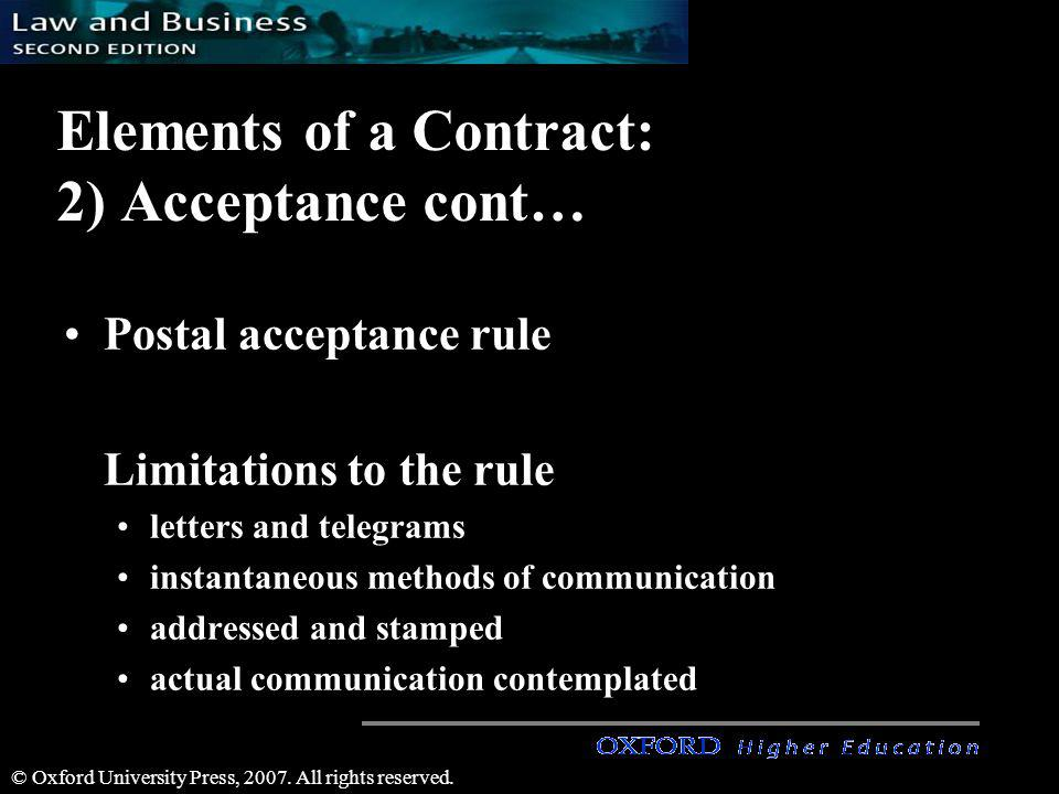 © Oxford University Press, 2007. All rights reserved. Elements of a Contract: 2) Acceptance cont… Postal acceptance rule Limitations to the rule lette