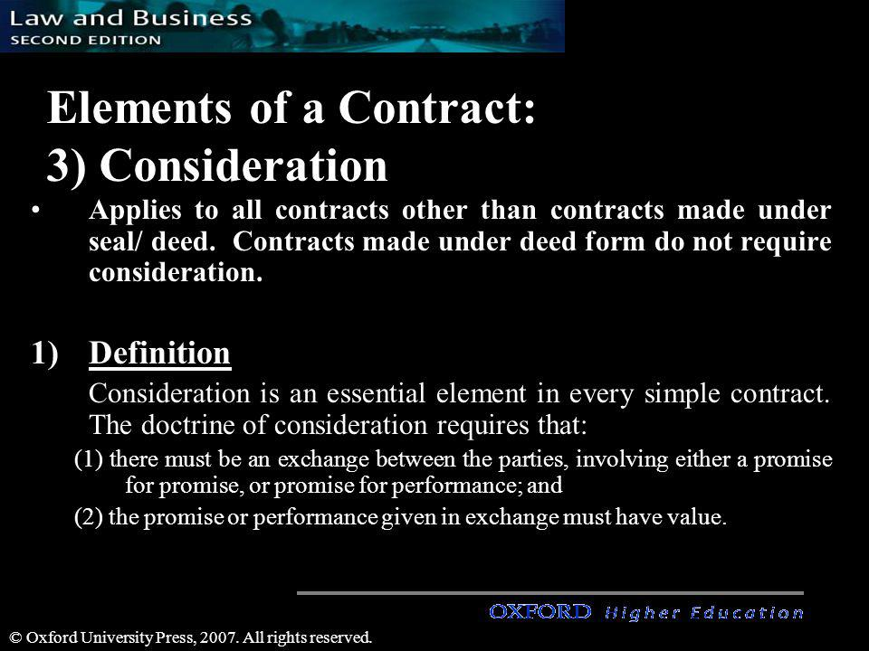 © Oxford University Press, 2007. All rights reserved. Elements of a Contract: 3) Consideration Applies to all contracts other than contracts made unde