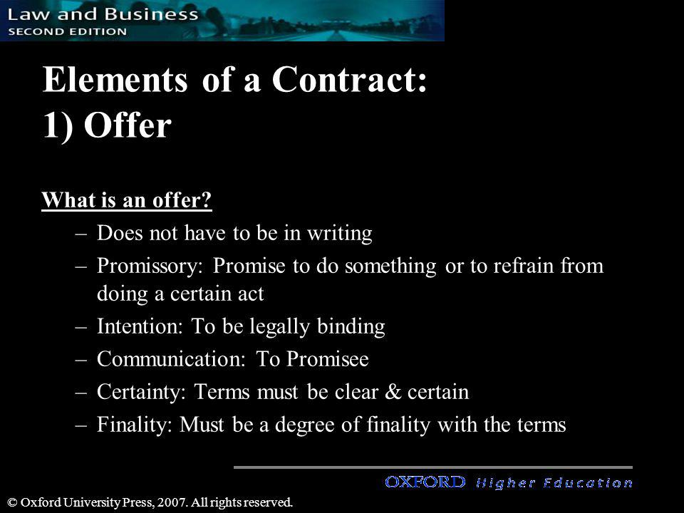 © Oxford University Press, 2007. All rights reserved. Elements of a Contract: 1) Offer What is an offer? –Does not have to be in writing –Promissory: