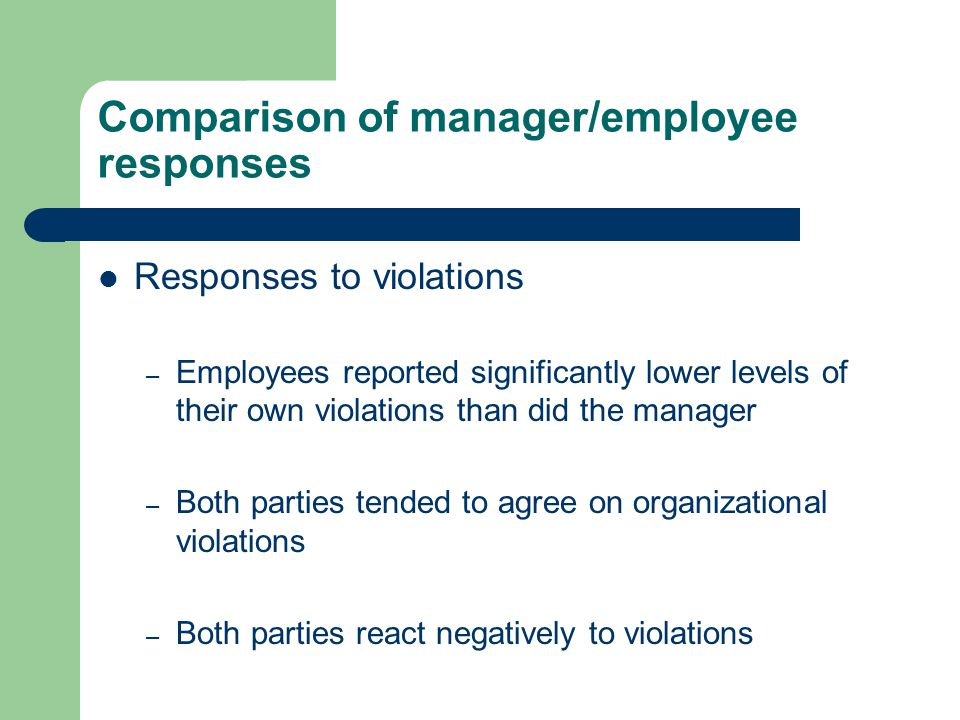 Comparison of manager/employee responses Responses to violations – Employees reported significantly lower levels of their own violations than did the manager – Both parties tended to agree on organizational violations – Both parties react negatively to violations