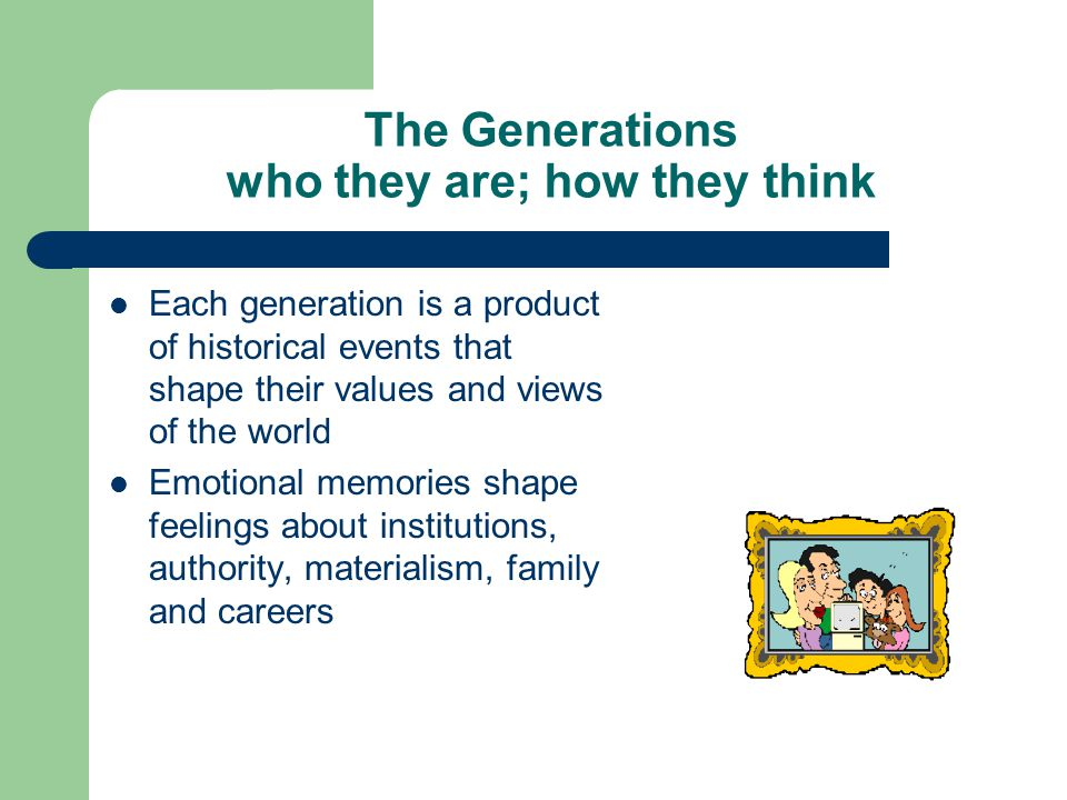 The Generations who they are; how they think Each generation is a product of historical events that shape their values and views of the world Emotional memories shape feelings about institutions, authority, materialism, family and careers