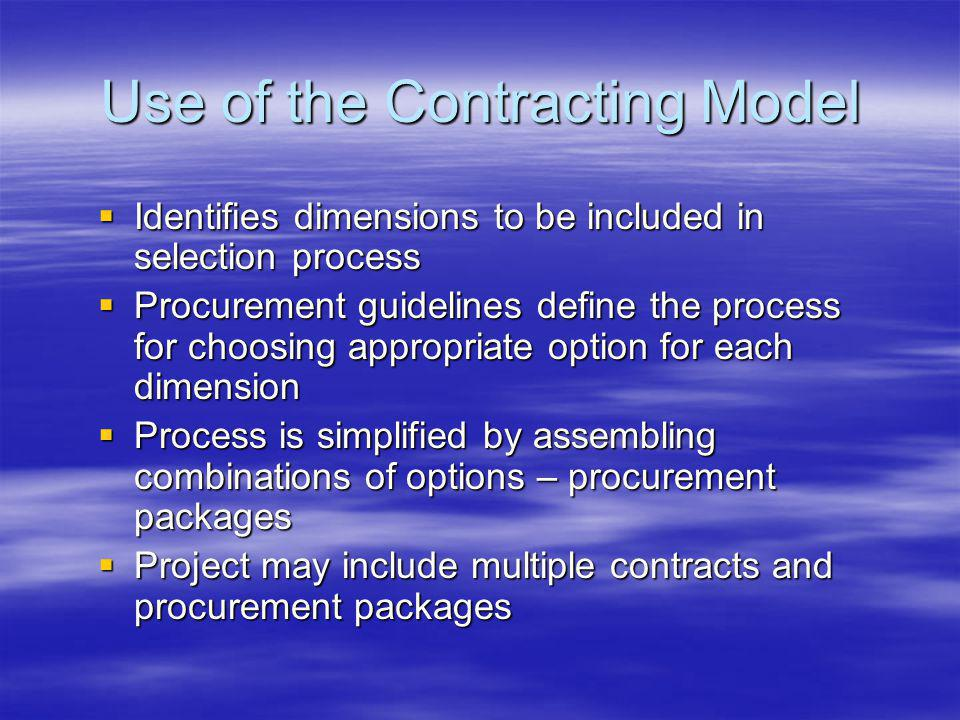 Use of the Contracting Model Identifies dimensions to be included in selection process Identifies dimensions to be included in selection process Procurement guidelines define the process for choosing appropriate option for each dimension Procurement guidelines define the process for choosing appropriate option for each dimension Process is simplified by assembling combinations of options – procurement packages Process is simplified by assembling combinations of options – procurement packages Project may include multiple contracts and procurement packages Project may include multiple contracts and procurement packages