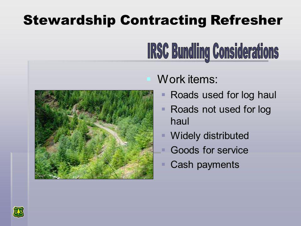 Stewardship Contracting Refresher Work items: Roads used for log haul Roads not used for log haul Widely distributed Goods for service Cash payments