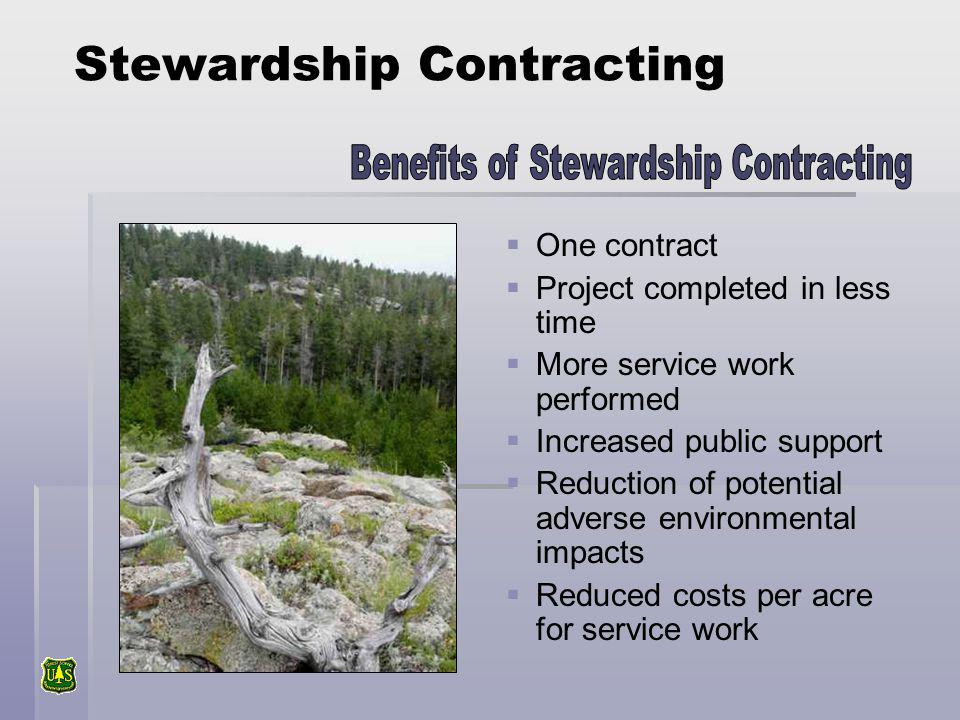 Stewardship Contracting One contract Project completed in less time More service work performed Increased public support Reduction of potential adverse environmental impacts Reduced costs per acre for service work