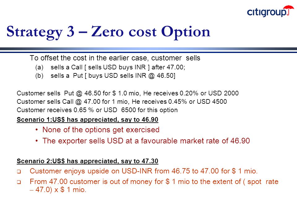 Strategy 3 – Zero cost Option To offset the cost in the earlier case, customer sells (a) sells a Call [ sells USD buys INR ] after 47.00; (b) sells a