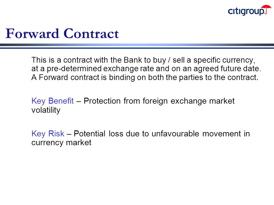 Forward Contract This is a contract with the Bank to buy / sell a specific currency, at a pre-determined exchange rate and on an agreed future date. A