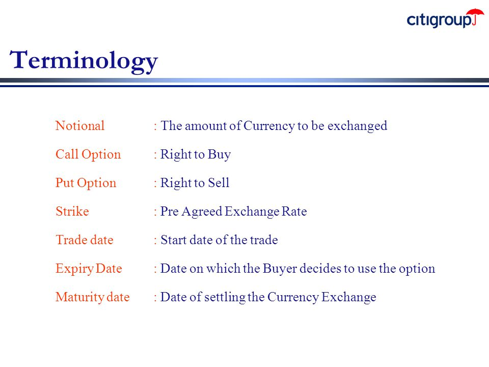 Terminology Notional: The amount of Currency to be exchanged Call Option: Right to Buy Put Option: Right to Sell Strike: Pre Agreed Exchange Rate Trad