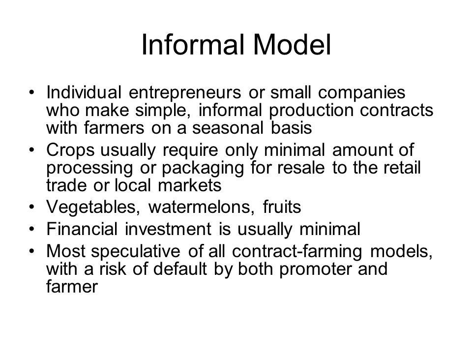 Informal Model Individual entrepreneurs or small companies who make simple, informal production contracts with farmers on a seasonal basis Crops usual