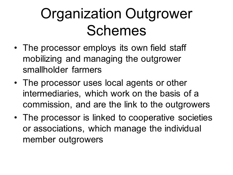 Organization Outgrower Schemes The processor employs its own field staff mobilizing and managing the outgrower smallholder farmers The processor uses