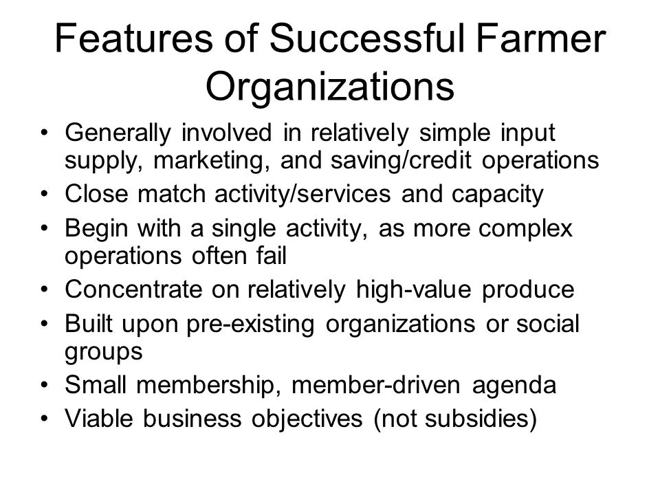 Features of Successful Farmer Organizations Generally involved in relatively simple input supply, marketing, and saving/credit operations Close match