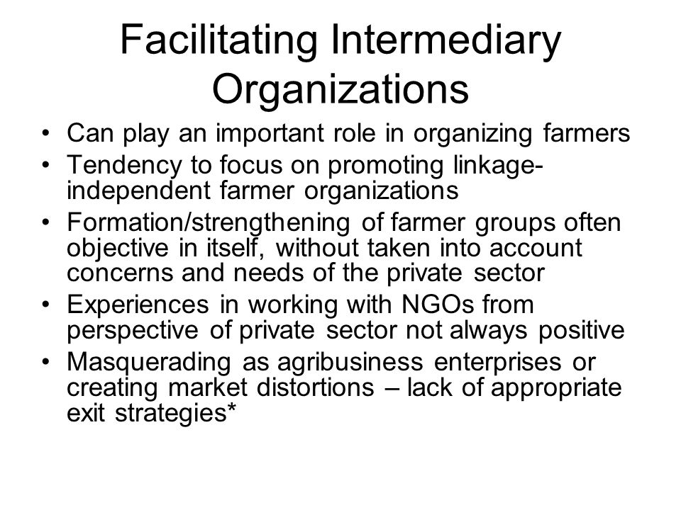Facilitating Intermediary Organizations Can play an important role in organizing farmers Tendency to focus on promoting linkage- independent farmer or