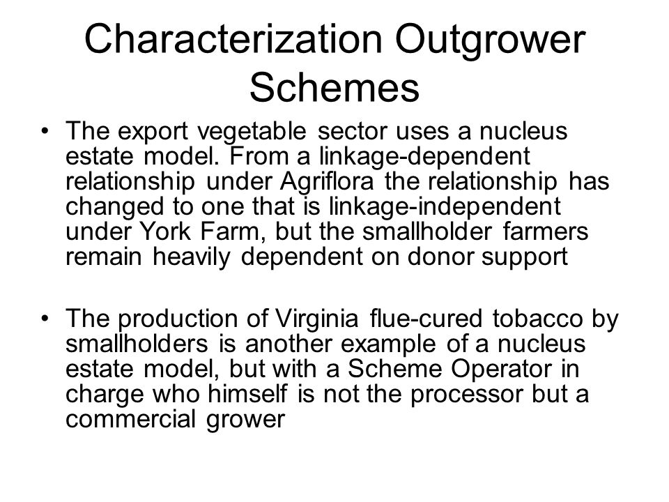 Characterization Outgrower Schemes The export vegetable sector uses a nucleus estate model. From a linkage-dependent relationship under Agriflora the