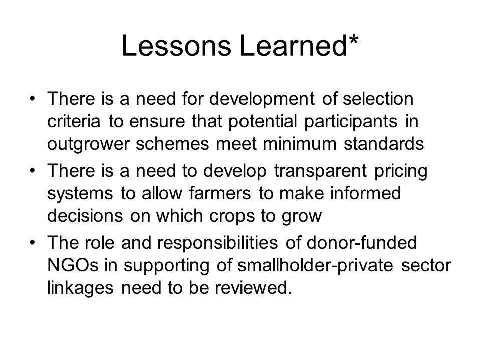 Lessons Learned* There is a need for development of selection criteria to ensure that potential participants in outgrower schemes meet minimum standar