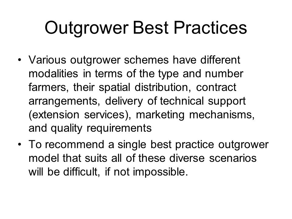 Outgrower Best Practices Various outgrower schemes have different modalities in terms of the type and number farmers, their spatial distribution, cont