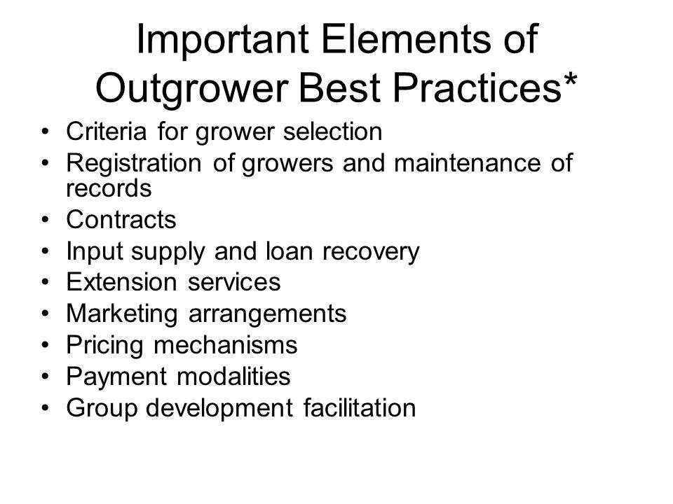 Important Elements of Outgrower Best Practices* Criteria for grower selection Registration of growers and maintenance of records Contracts Input suppl