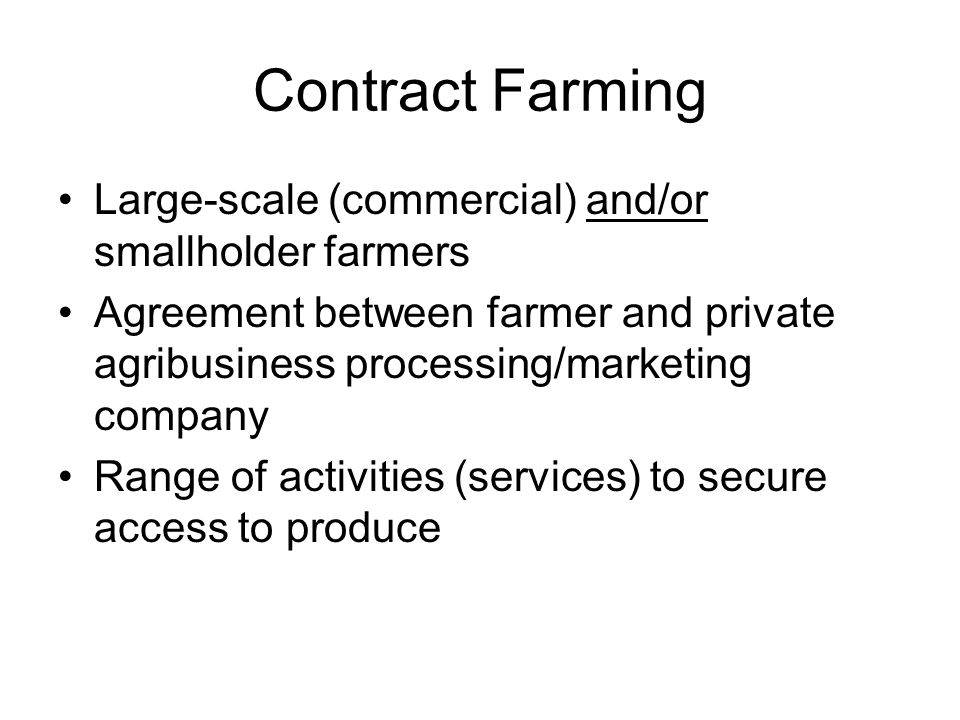 Contract Farming Large-scale (commercial) and/or smallholder farmers Agreement between farmer and private agribusiness processing/marketing company Ra