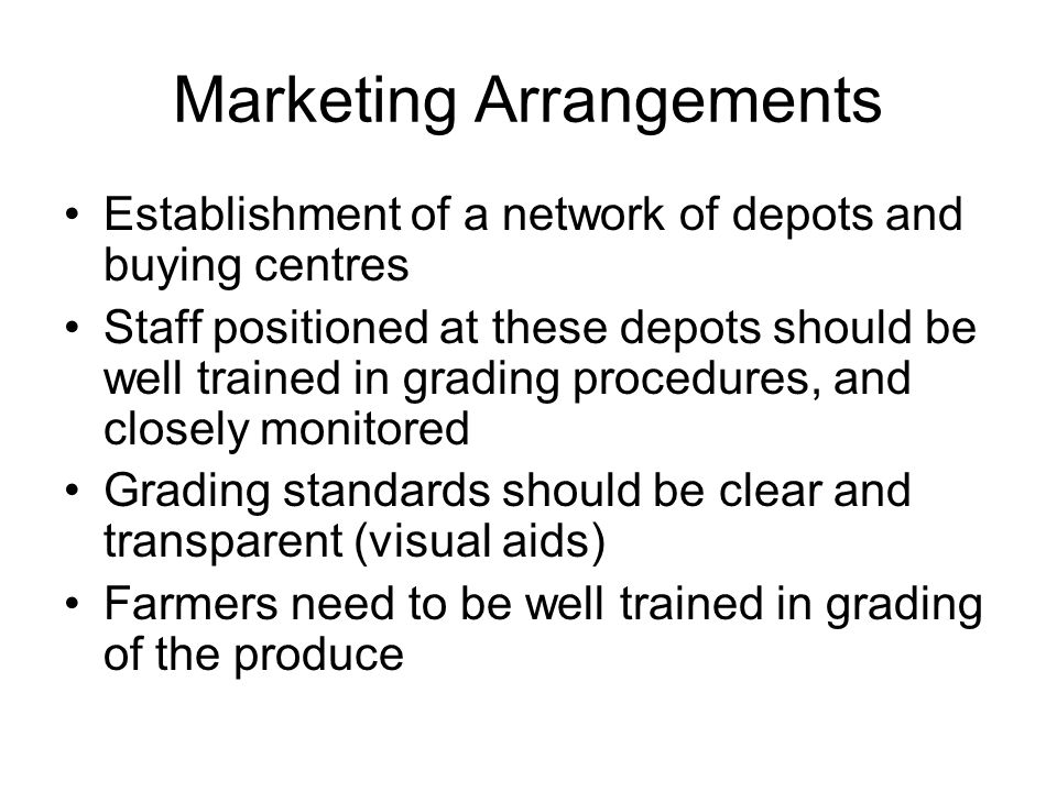 Marketing Arrangements Establishment of a network of depots and buying centres Staff positioned at these depots should be well trained in grading proc