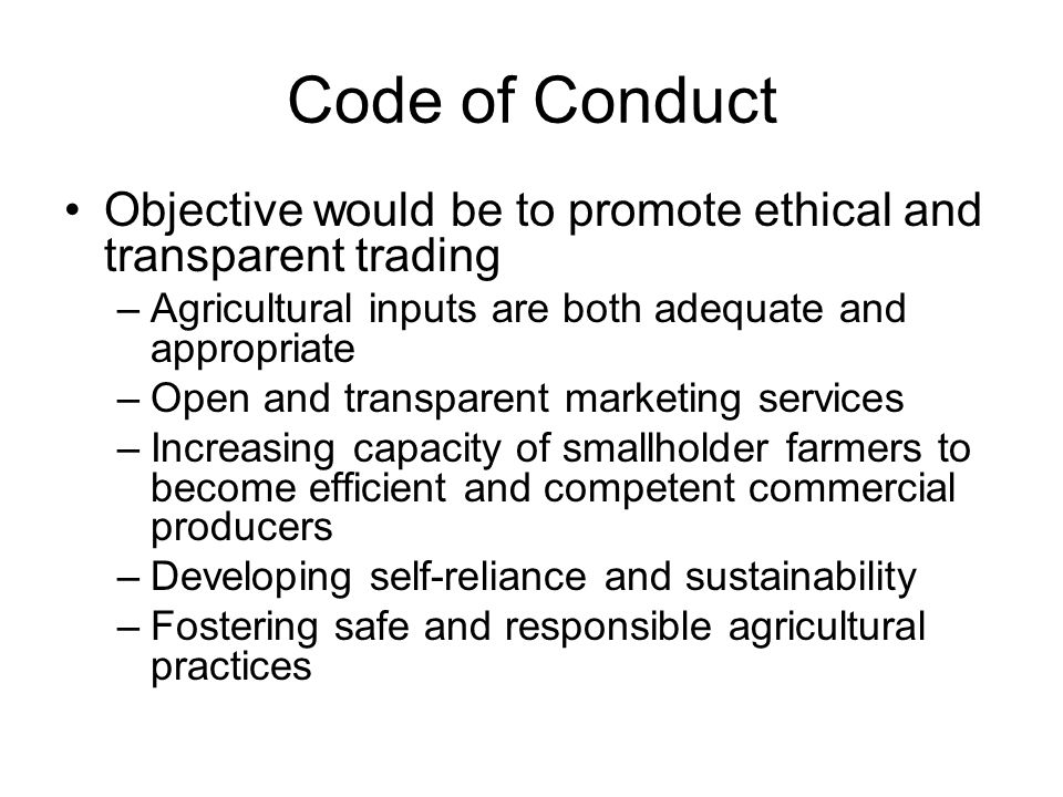 Code of Conduct Objective would be to promote ethical and transparent trading –Agricultural inputs are both adequate and appropriate –Open and transpa