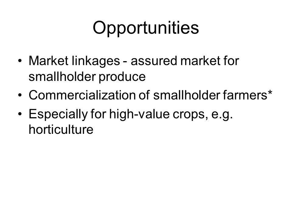 Opportunities Market linkages - assured market for smallholder produce Commercialization of smallholder farmers* Especially for high-value crops, e.g.