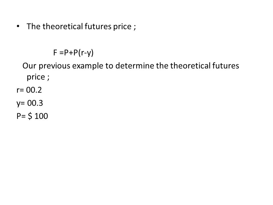 The theoretical futures price ; F =P+P(r-y) Our previous example to determine the theoretical futures price ; r= 00.2 y= 00.3 P= $ 100
