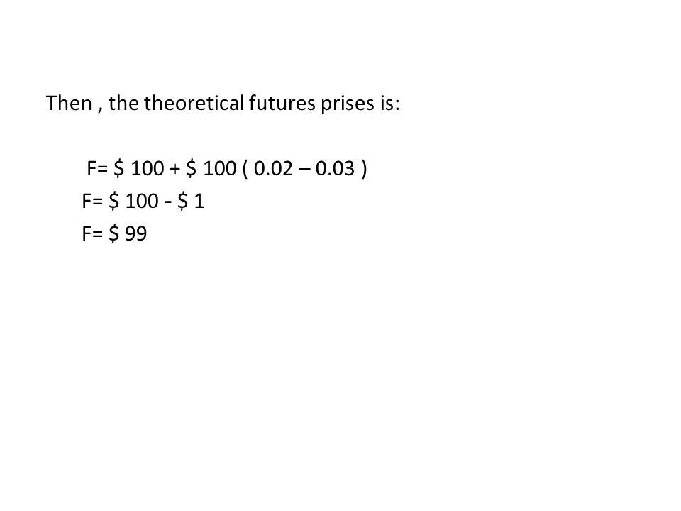 Then, the theoretical futures prises is: F= $ 100 + $ 100 ( 0.02 – 0.03 ) F= $ 100 - $ 1 F= $ 99
