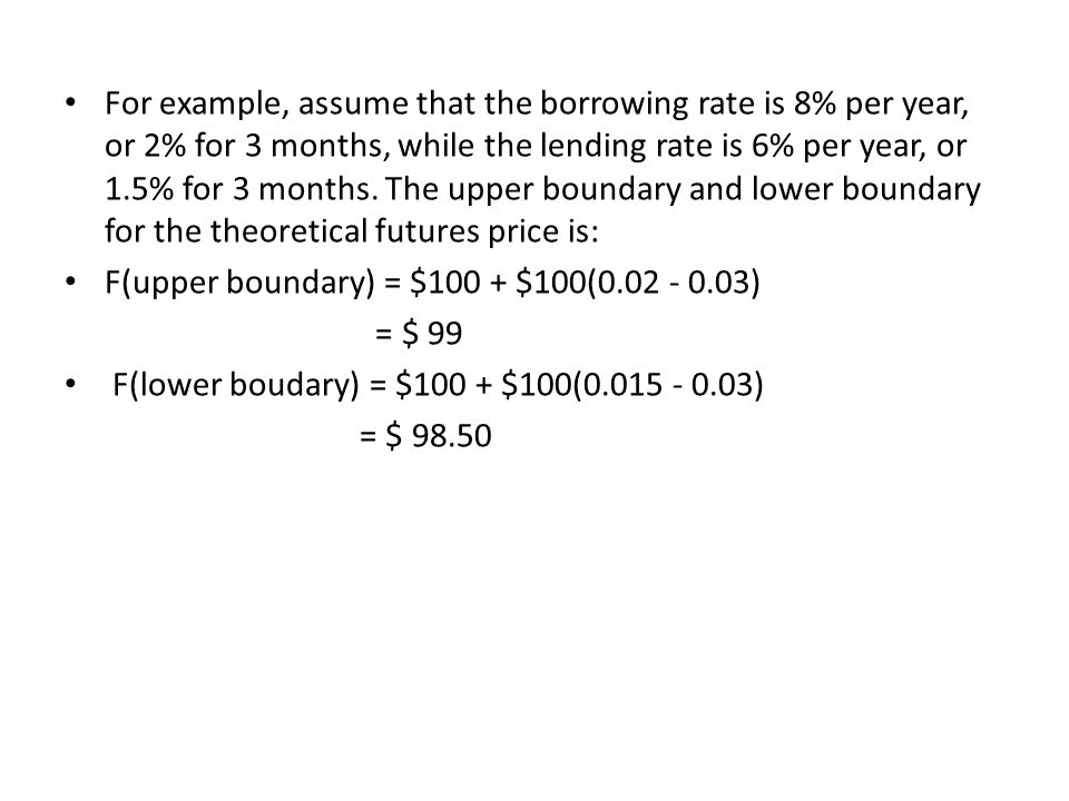 For example, assume that the borrowing rate is 8% per year, or 2% for 3 months, while the lending rate is 6% per year, or 1.5% for 3 months. The upper