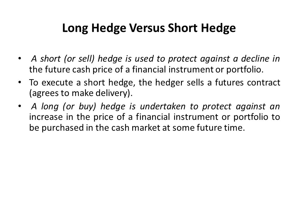 Long Hedge Versus Short Hedge A short (or sell) hedge is used to protect against a decline in the future cash price of a financial instrument or portf