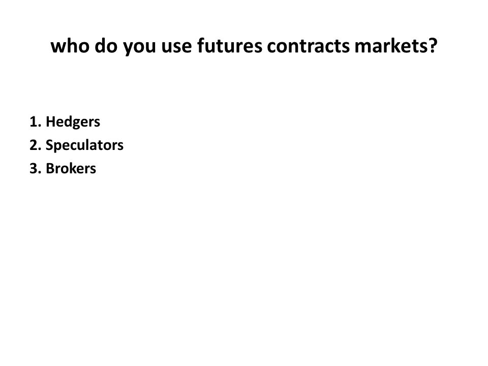 who do you use futures contracts markets? 1. Hedgers 2. Speculators 3. Brokers