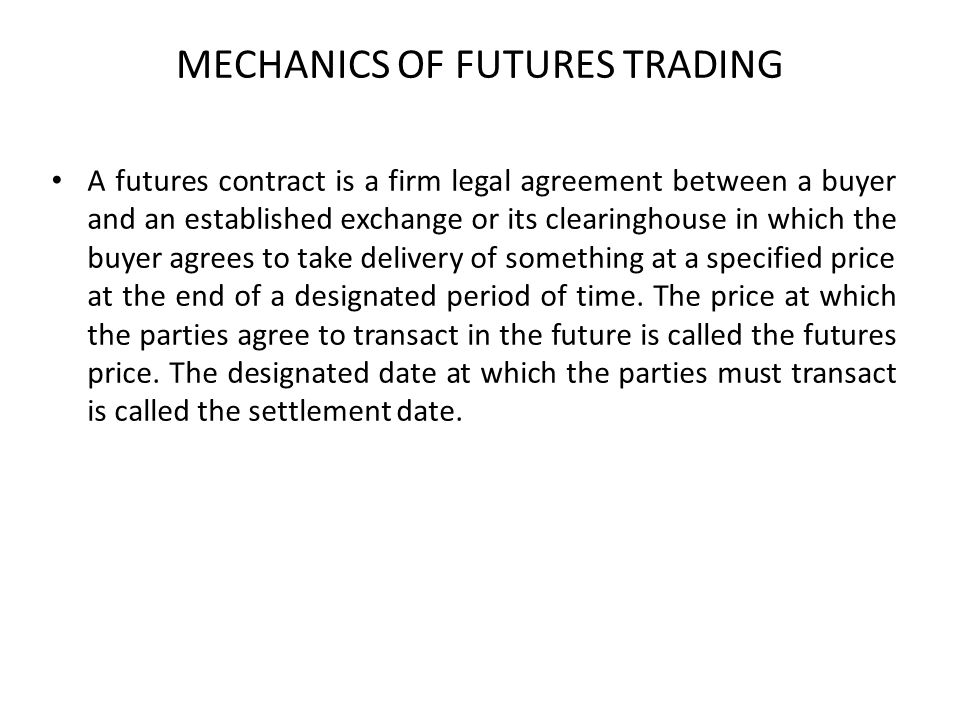 MECHANICS OF FUTURES TRADING A futures contract is a firm legal agreement between a buyer and an established exchange or its clearinghouse in which th