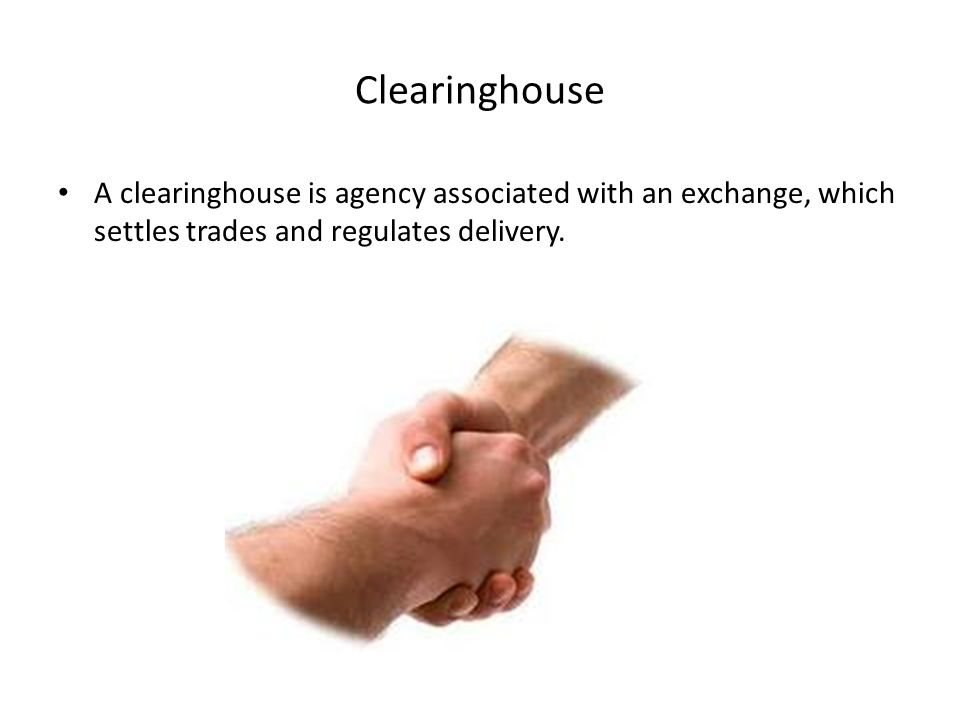 THE ROLE OF THE CLEARINGHOUSE Associated with every futures exchange is a clearinghouse, which performs several functions, one of these functions is guaranteeing that the two parties to the transaction will perform.