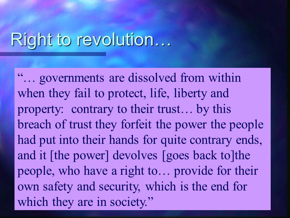 Right to revolution According to John Locke, people have a right to rebel or change the government when it no longer protects their LIFE, LIBERTY & PR