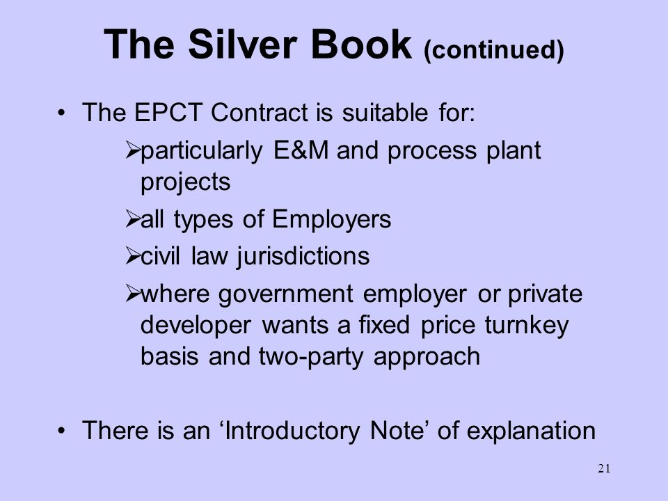 20 The Silver Book (EPCT Contract) More certain final price and time required - balance of risk being changed - privately financed BOT type Contractor