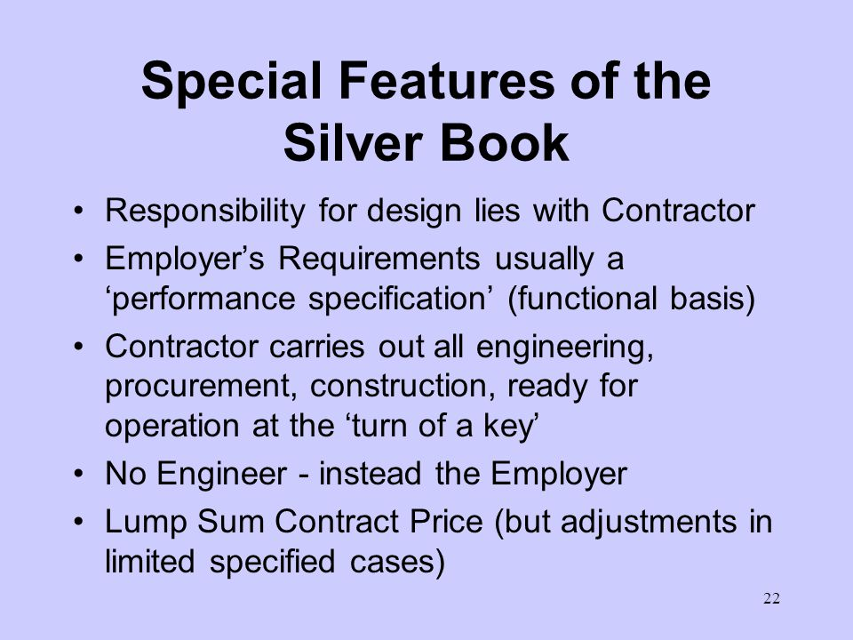21 The Silver Book (continued) The EPCT Contract is suitable for: particularly E&M and process plant projects all types of Employers civil law jurisdictions where government employer or private developer wants a fixed price turnkey basis and two-party approach There is an Introductory Note of explanation