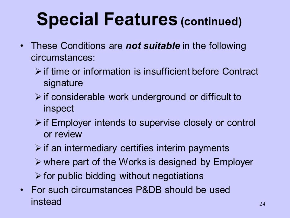 23 Special Features (continued) Testing procedures to demonstrate achievement of specified end result Contractor carries majority of risks, so Employer pays more Final price and time should be more certain Small number of tenderers with negotiation Contractor given freedom to use own methods Has to prove reliability and performance