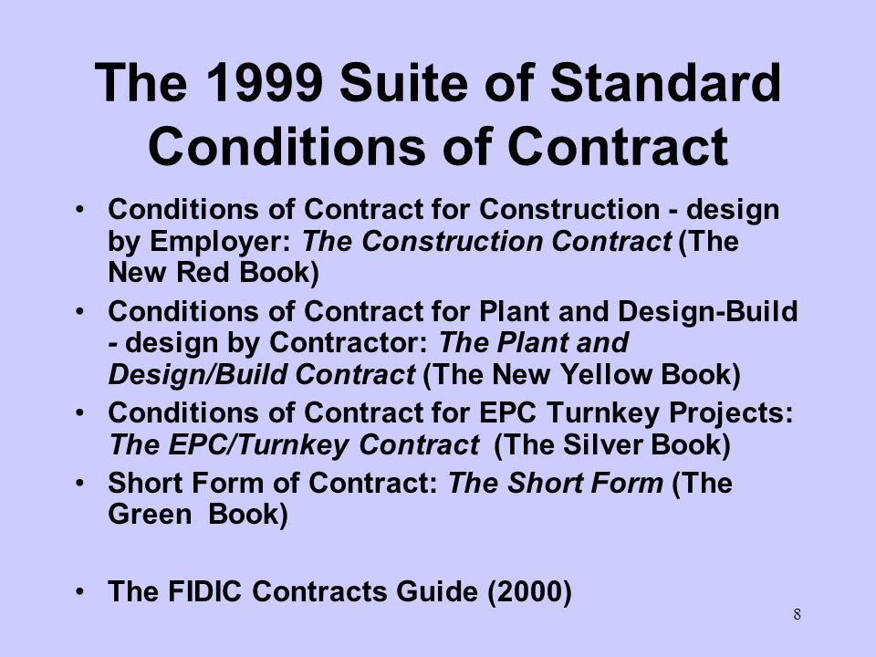7 The Orange Book Conditions of Contract for Design-Build and Turnkey (Orange Book) First Edition 1995 Employers Representative –not required to be impartial –determine matters fairly, reasonably and in accordance with the Contract Independent dispute adjudication board 1996/7 Supplements for use of DAB (R/Y Books)