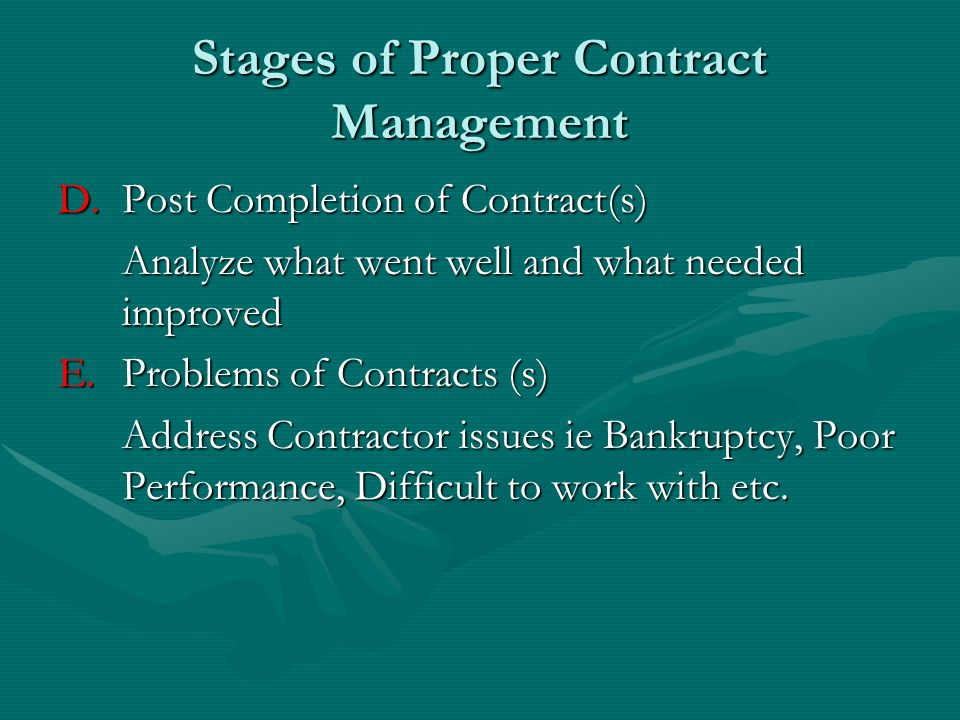 Stages of Proper Contract Management WRITE YOUR OWN CONTRACTS OR OTHERS WILL WRITE THEIRS FOR YOU 1.) Obtain/subscribe to contracting software 2.) Include audit provision for large contracts, need to be able to inspect their books, ours are open.