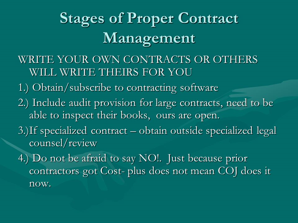 Stages of Proper Contract Management WRITE YOUR OWN CONTRACTS OR OTHERS WILL WRITE THEIRS FOR YOU 1.) Obtain/subscribe to contracting software 2.) Inc