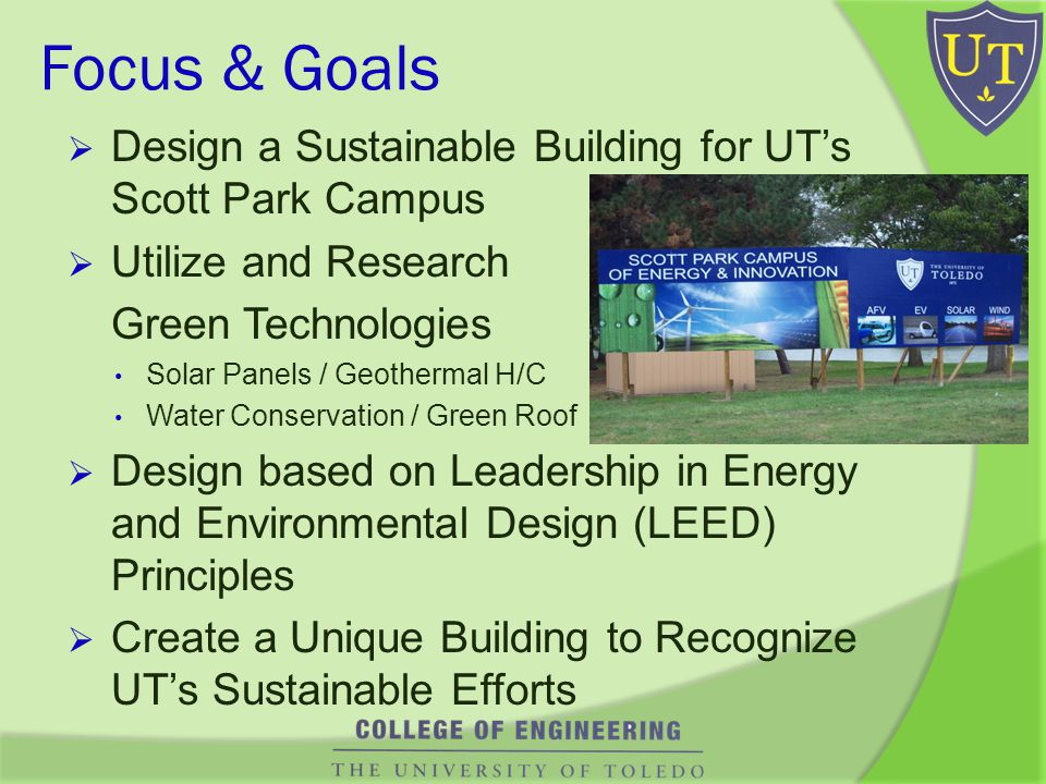 Focus & Goals Design a Sustainable Building for UTs Scott Park Campus Utilize and Research Green Technologies Solar Panels / Geothermal H/C Water Conservation / Green Roof Design based on Leadership in Energy and Environmental Design (LEED) Principles Create a Unique Building to Recognize UTs Sustainable Efforts