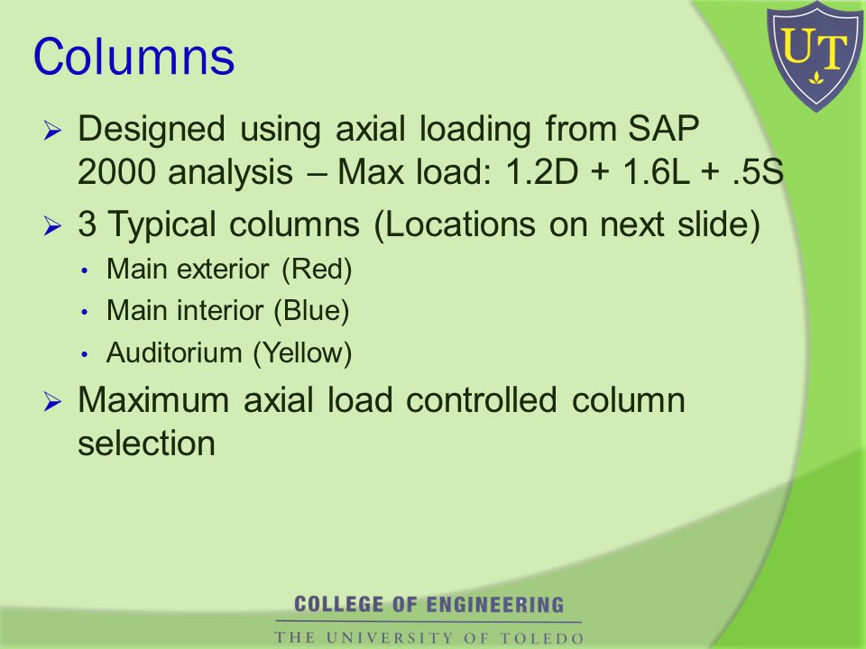 Columns Designed using axial loading from SAP 2000 analysis – Max load: 1.2D + 1.6L +.5S 3 Typical columns (Locations on next slide) Main exterior (Red) Main interior (Blue) Auditorium (Yellow) Maximum axial load controlled column selection