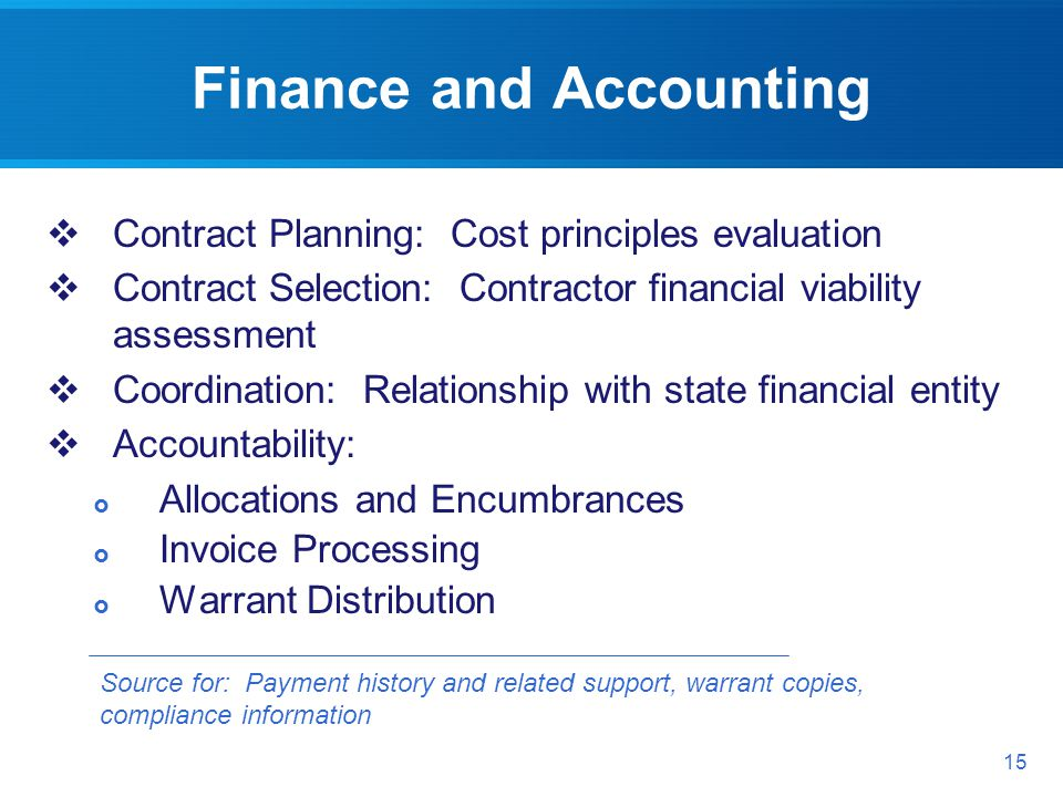 Finance and Accounting Source for: Payment history and related support, warrant copies, compliance information 15 Contract Planning: Cost principles evaluation Contract Selection: Contractor financial viability assessment Coordination: Relationship with state financial entity Accountability: Allocations and Encumbrances Invoice Processing Warrant Distribution