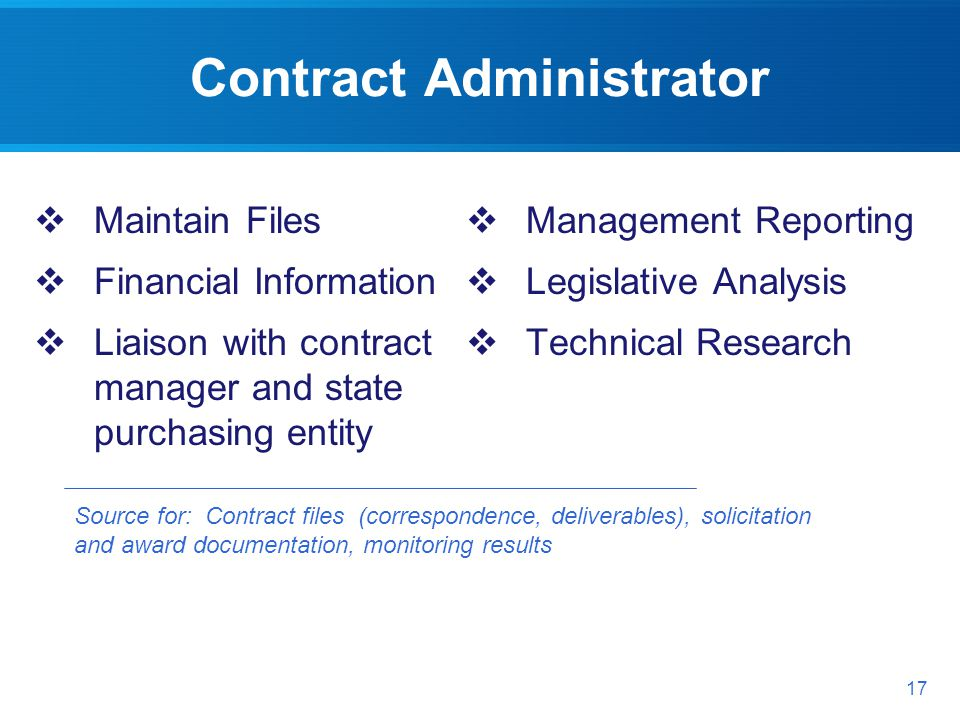 Contract Administrator Source for: Contract files (correspondence, deliverables), solicitation and award documentation, monitoring results 17 Maintain Files Financial Information Liaison with contract manager and state purchasing entity Management Reporting Legislative Analysis Technical Research