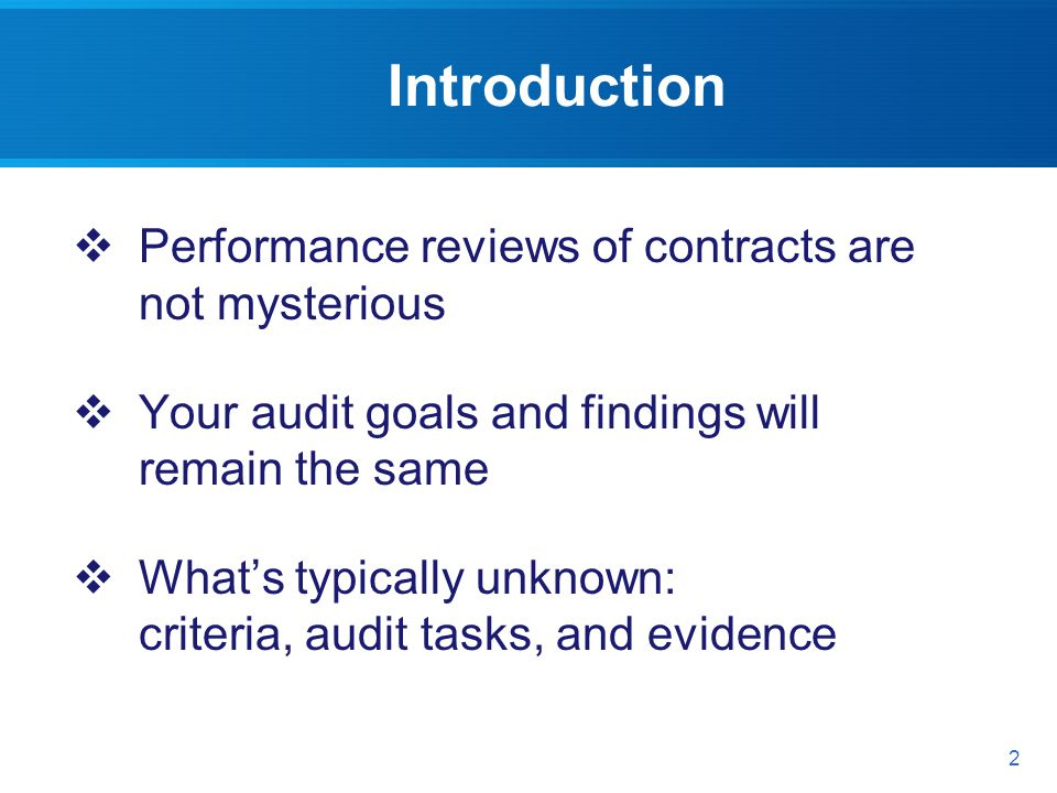 Introduction 2 Performance reviews of contracts are not mysterious Your audit goals and findings will remain the same Whats typically unknown: criteria, audit tasks, and evidence