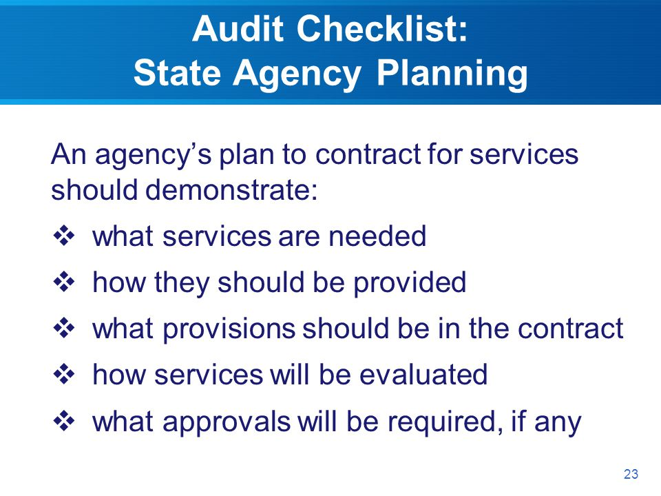 Audit Checklist: State Agency Planning An agencys plan to contract for services should demonstrate: what services are needed how they should be provided what provisions should be in the contract how services will be evaluated what approvals will be required, if any 23